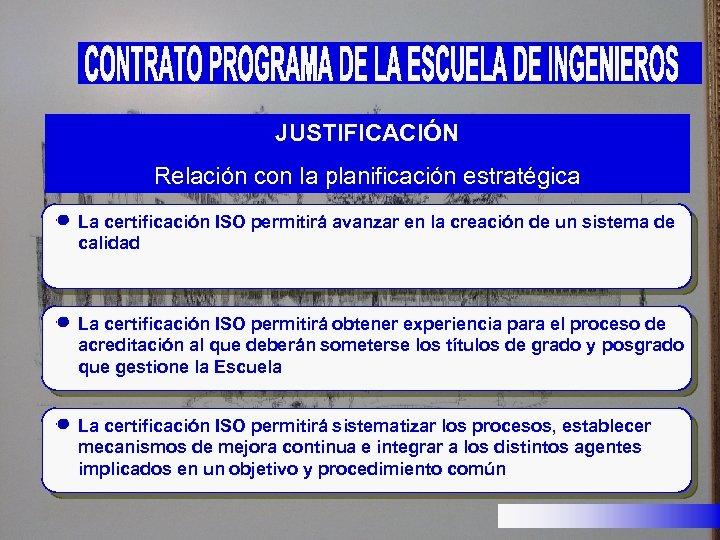 JUSTIFICACIÓN Relación con la planificación estratégica La certificación ISO permitirá avanzar en la creación