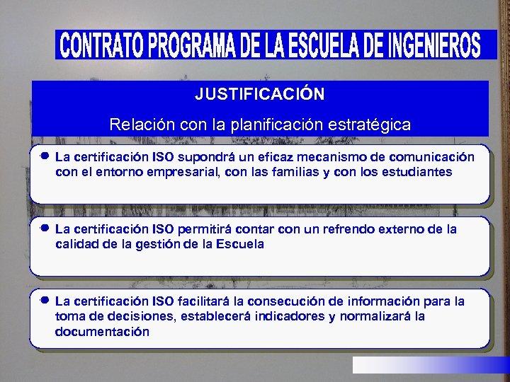 JUSTIFICACIÓN Relación con la planificación estratégica La certificación ISO supondrá un eficaz mecanismo de