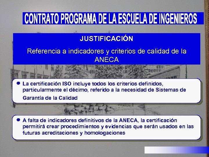 JUSTIFICACIÓN Referencia a indicadores y criterios de calidad de la ANECA La certificación ISO