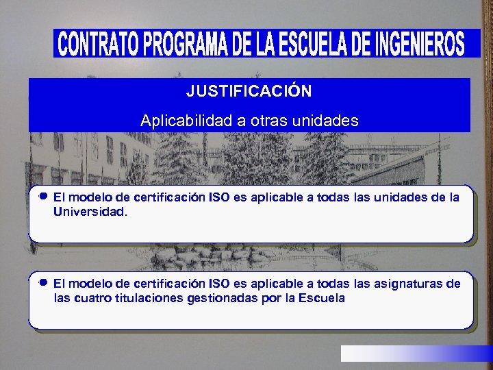 JUSTIFICACIÓN Aplicabilidad a otras unidades El modelo de certificación ISO es aplicable a todas