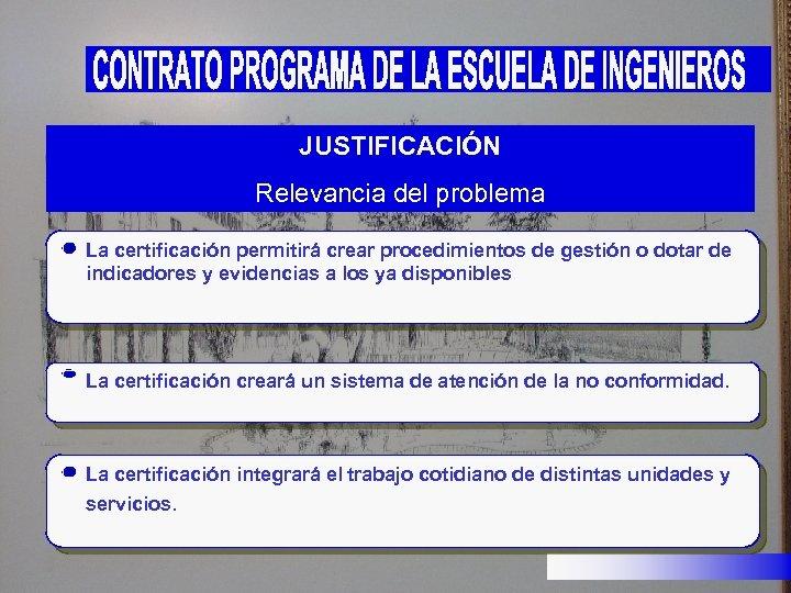 JUSTIFICACIÓN Relevancia del problema La certificación permitirá crear procedimientos de gestión o dotar de