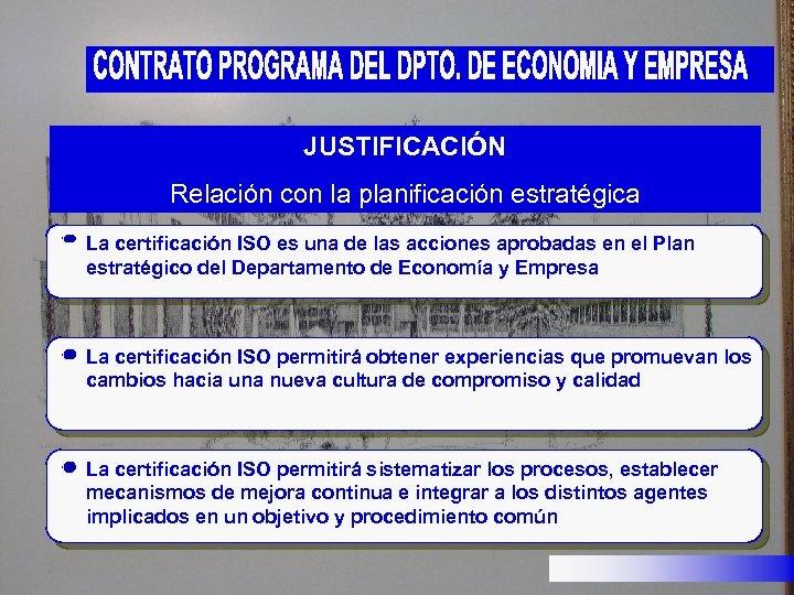 JUSTIFICACIÓN Relación con la planificación estratégica La certificación ISO es una de las acciones