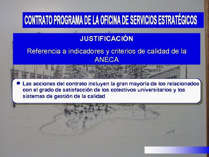 JUSTIFICACIÓN Referencia a indicadores y criterios de calidad de la ANECA Las acciones del
