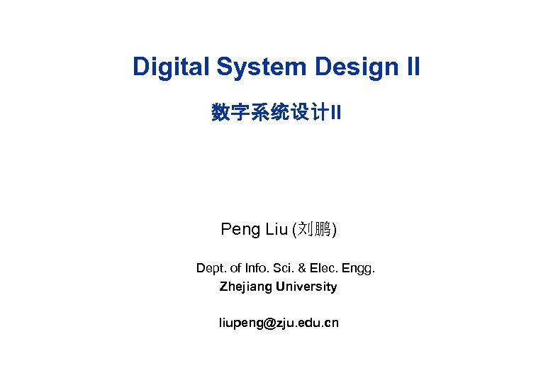 Digital System Design II 数字系统设计II Peng Liu (刘鹏) Dept. of Info. Sci. & Elec.