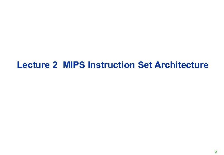 Lecture 2 MIPS Instruction Set Architecture 2