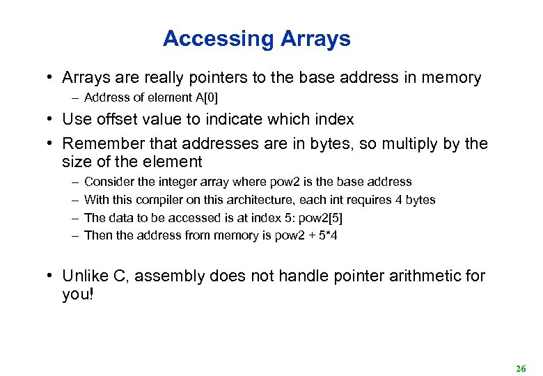 Accessing Arrays • Arrays are really pointers to the base address in memory –