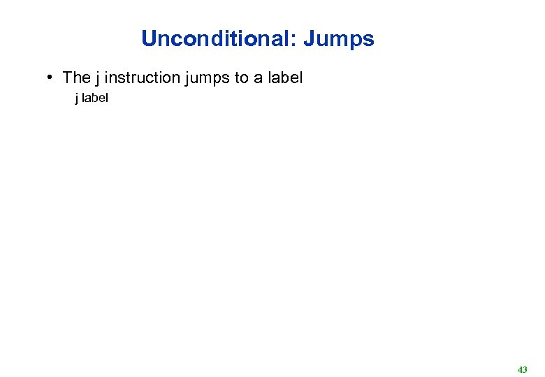 Unconditional: Jumps • The j instruction jumps to a label j label 43