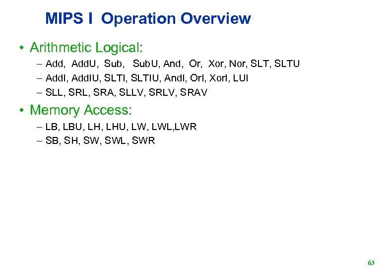 MIPS I Operation Overview • Arithmetic Logical: – Add, Add. U, Sub. U, And,