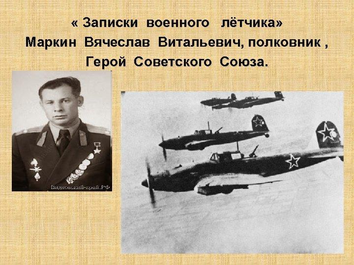 « Записки военного лётчика» Маркин Вячеслав Витальевич, полковник , Герой Советского Союза.