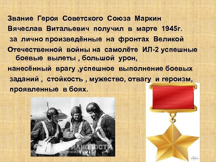 Звание Героя Советского Союза Маркин Вячеслав Витальевич получил в марте 1945 г. за лично