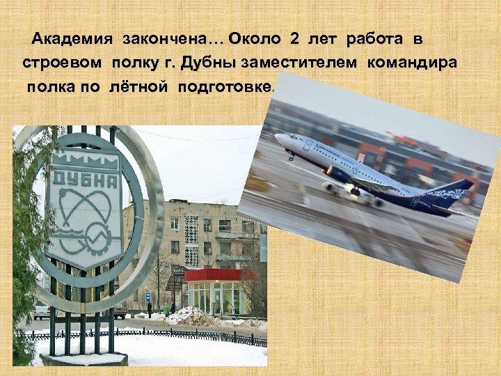 Академия закончена… Около 2 лет работа в строевом полку г. Дубны заместителем командира полка