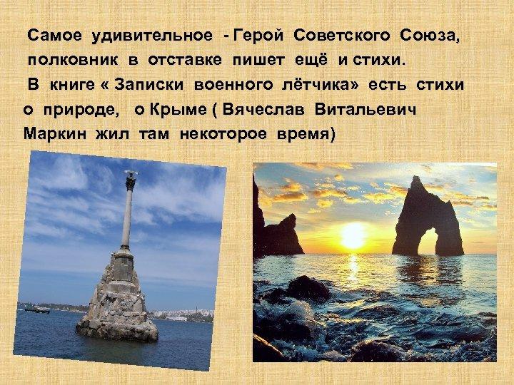 Самое удивительное - Герой Советского Союза, полковник в отставке пишет ещё и стихи. В