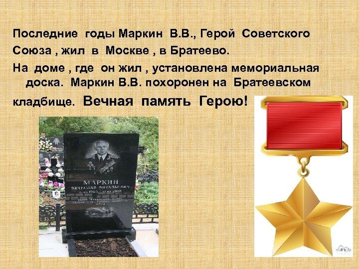 Последние годы Маркин В. В. , Герой Советского Союза , жил в Москве ,