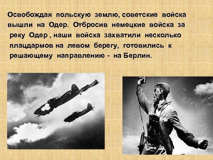 Освобождая польскую землю, советские войска вышли на Одер. Отбросив немецкие войска за реку Одер