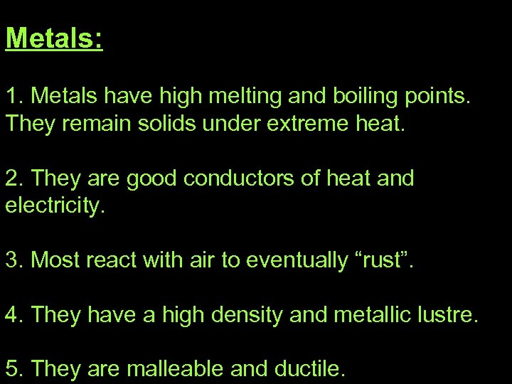 Metals: 1. Metals have high melting and boiling points. They remain solids under extreme