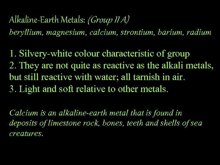Alkaline-Earth Metals: (Group II A) beryllium, magnesium, calcium, strontium, barium, radium 1. Silvery-white colour