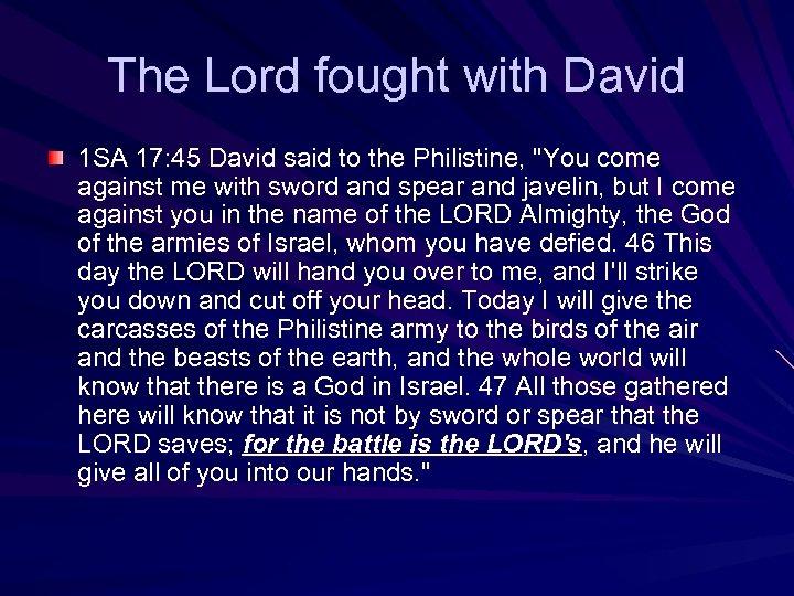 The Lord fought with David 1 SA 17: 45 David said to the Philistine,