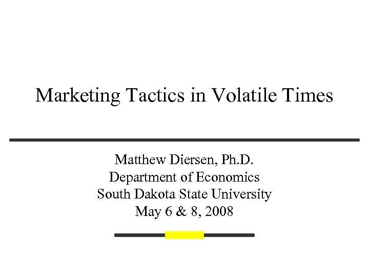 Marketing Tactics in Volatile Times Matthew Diersen, Ph. D. Department of Economics South Dakota