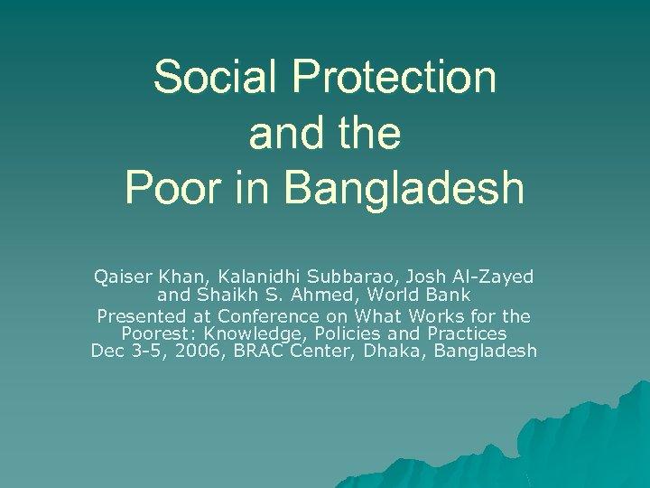 Social Protection and the Poor in Bangladesh Qaiser Khan, Kalanidhi Subbarao, Josh Al-Zayed and
