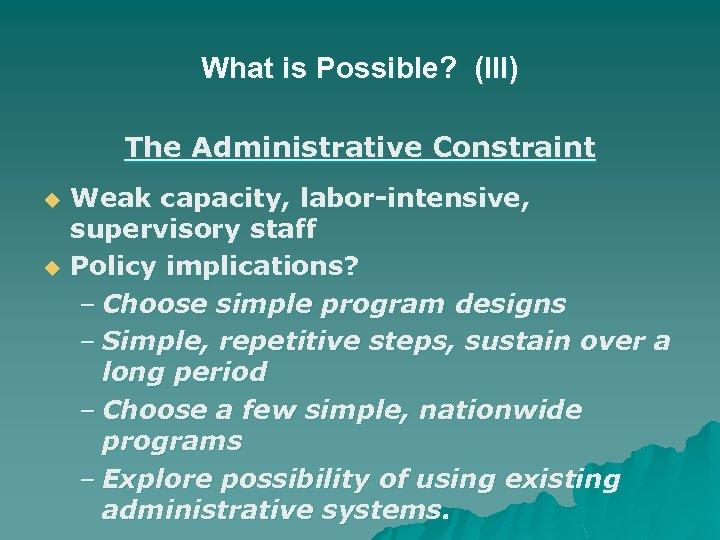 What is Possible? (III) The Administrative Constraint u u Weak capacity, labor-intensive, supervisory staff