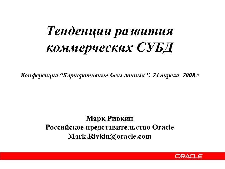 """Тенденции развития коммерческих СУБД Конференция """"Корпоративные базы данных """", 24 апреля 2008 г Марк"""