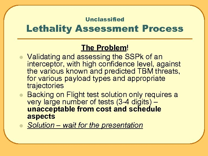 Unclassified Lethality Assessment Process l l l The Problem! Validating and assessing the SSPk