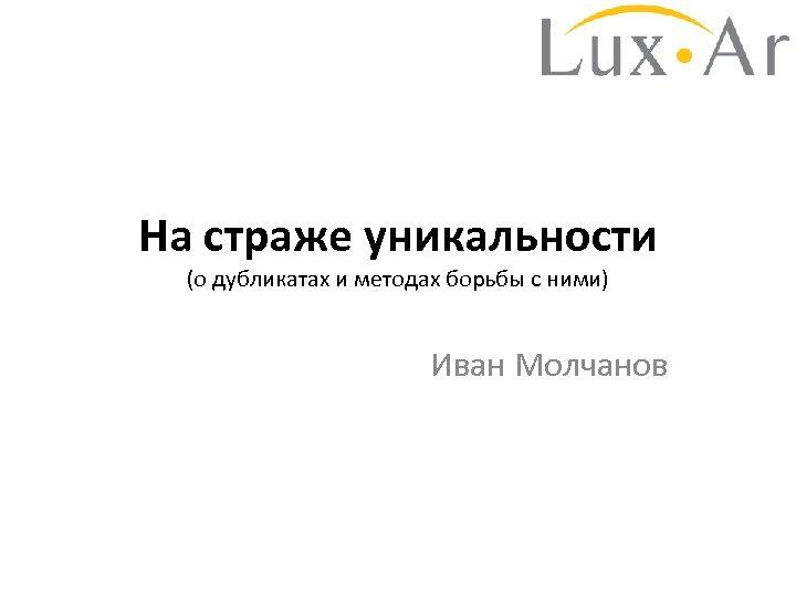 На страже уникальности (о дубликатах и методах борьбы с ними) Иван Молчанов