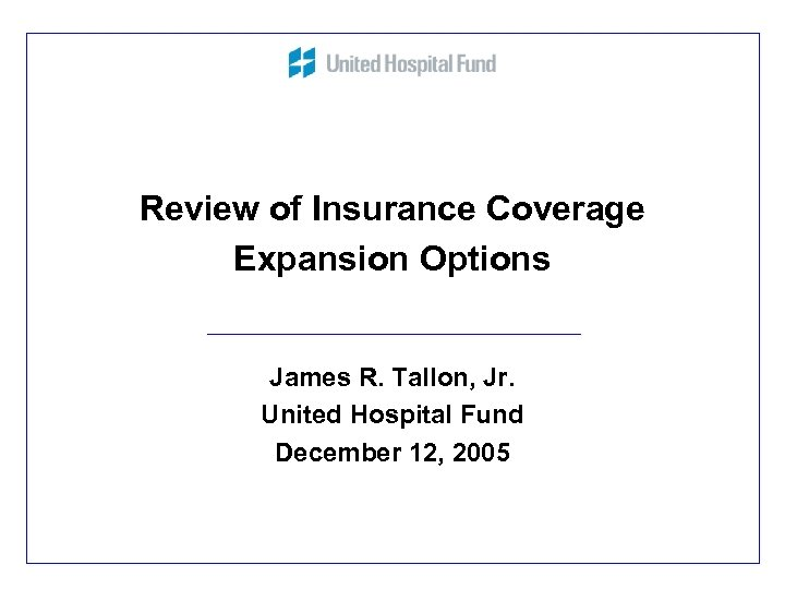 Review of Insurance Coverage Expansion Options James R. Tallon, Jr. United Hospital Fund December