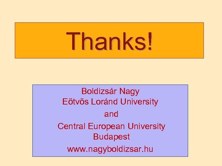 Thanks! Boldizsár Nagy Eötvös Loránd University and Central European University Budapest www. nagyboldizsar. hu