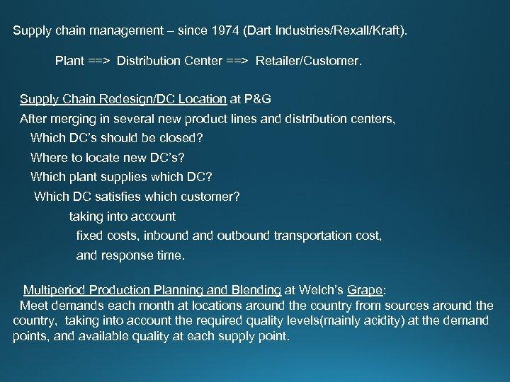 Supply chain management – since 1974 (Dart Industries/Rexall/Kraft). Plant ==> Distribution Center ==> Retailer/Customer.