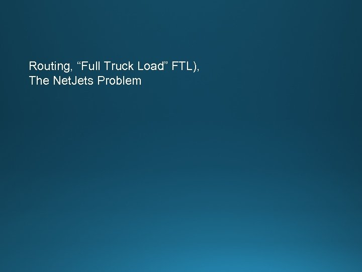 "Routing, ""Full Truck Load"" FTL), The Net. Jets Problem"