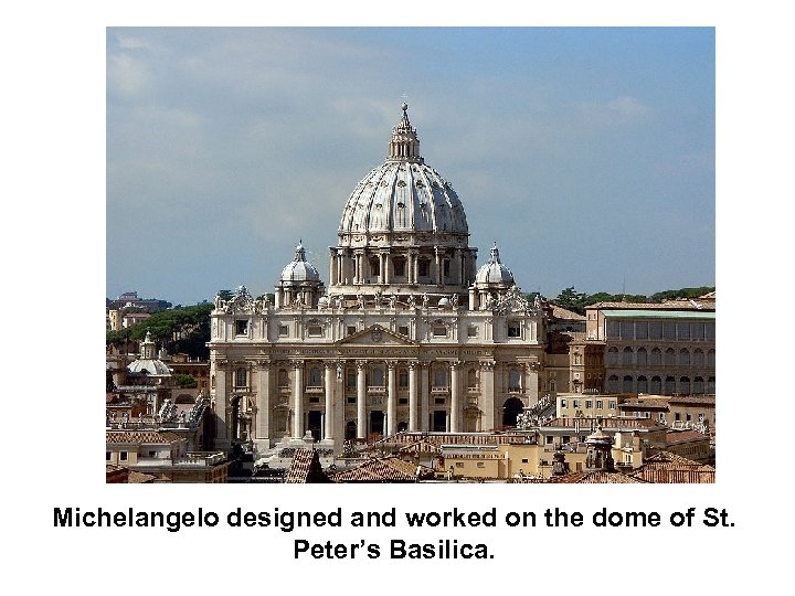 Michelangelo designed and worked on the dome of St. Peter's Basilica.