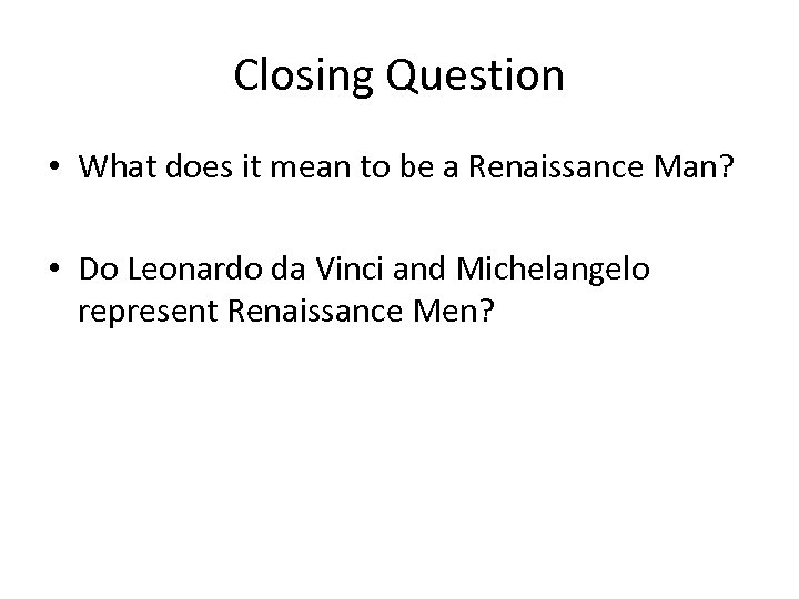 Closing Question • What does it mean to be a Renaissance Man? • Do