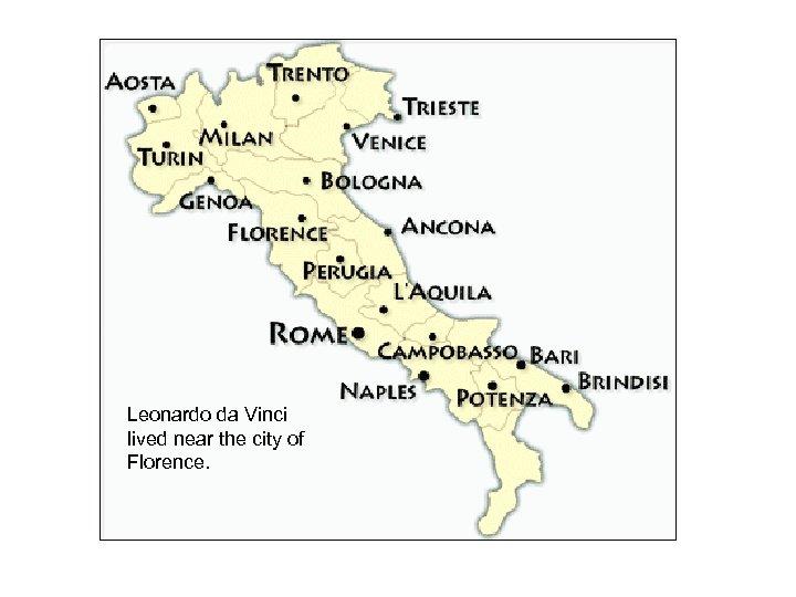 Leonardo da Vinci lived near the city of Florence.