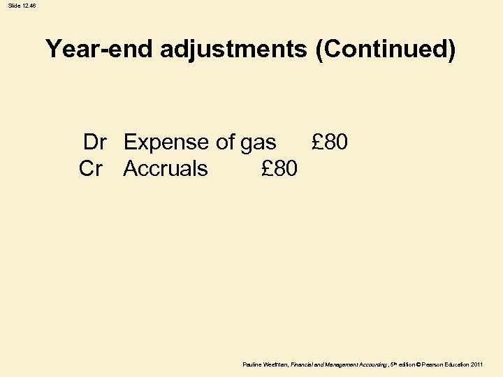 Slide 12. 46 Year-end adjustments (Continued) Dr Expense of gas £ 80 Cr Accruals