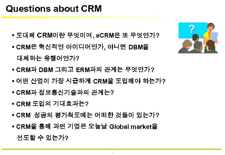 Questions about CRM 도대체 CRM이란 무엇이며, e. CRM은 또 무엇인가? CRM은 혁신적인 아이디어인가, 아니면
