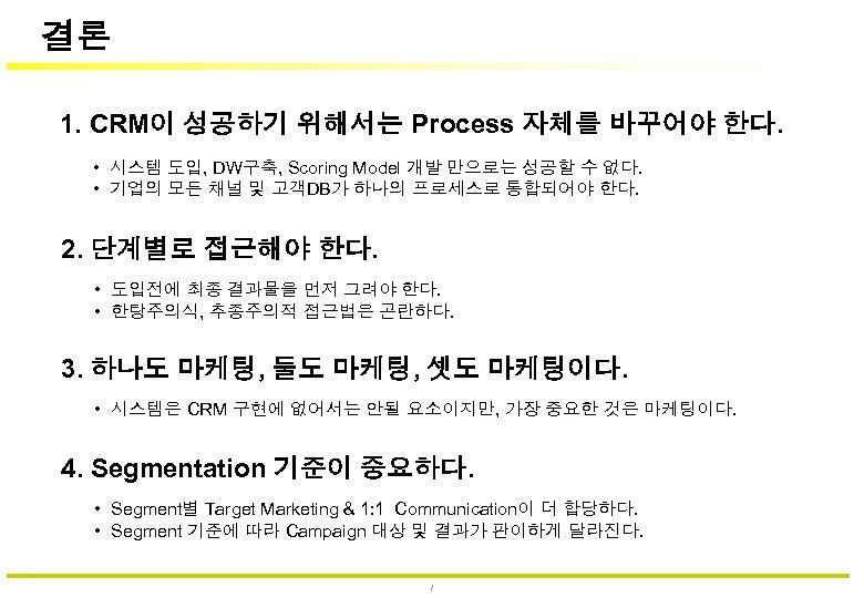 결론 1. CRM이 성공하기 위해서는 Process 자체를 바꾸어야 한다. • 시스템 도입, DW구축, Scoring