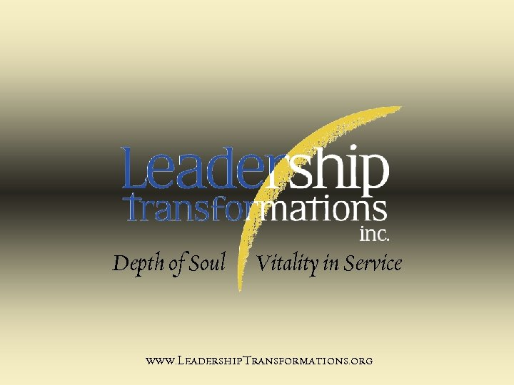 Depth of Soul Vitality in Service www. Leadership. Transformations. org