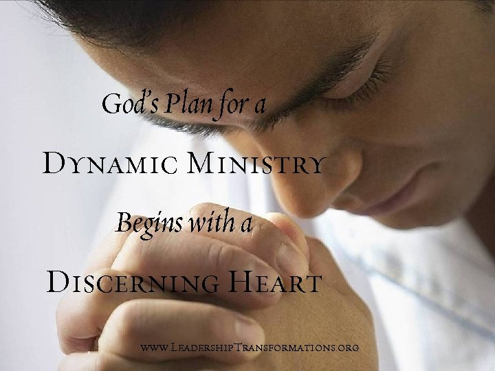 God's Plan for a Dynamic Ministry Begins with a Discerning Heart www. Leadership. Transformations.