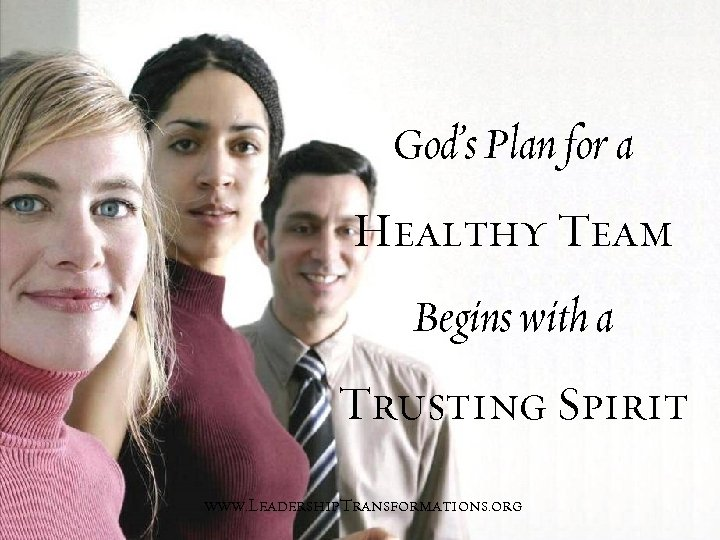 God's Plan for a Healthy Team Begins with a Trusting Spirit www. Leadership. Transformations.