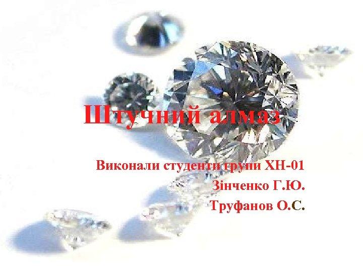 Штучний алмаз Виконали студенти групи ХН-01 Зінченко Г. Ю. Труфанов О. С.