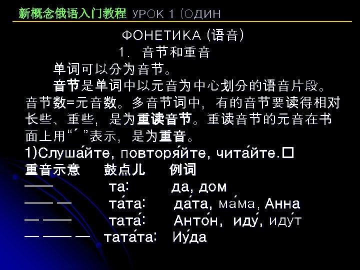 """新概念俄语入门教程 УРОК 1 (ОДИН ФОНЕТИКА (语音) 1. 音节和重音 单词可以分为音节。 音节是单词中以元音为中心划分的语音片段。 音节数=元音数。多音节词中,有的音节要读得相对 长些、重些,是为重读音节。重读音节的元音在书 面上用"""" """"表示,是为重音。"""