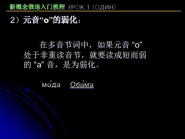 """新概念俄语入门教程 УРОК 1 (ОДИН) 2)元音""""о""""的弱化: 弱化 在多音节词中,如果元音 """"о"""" 处于非重读音节,就要读成短而弱 的 """"а"""" 音,是为弱化。 мо да"""