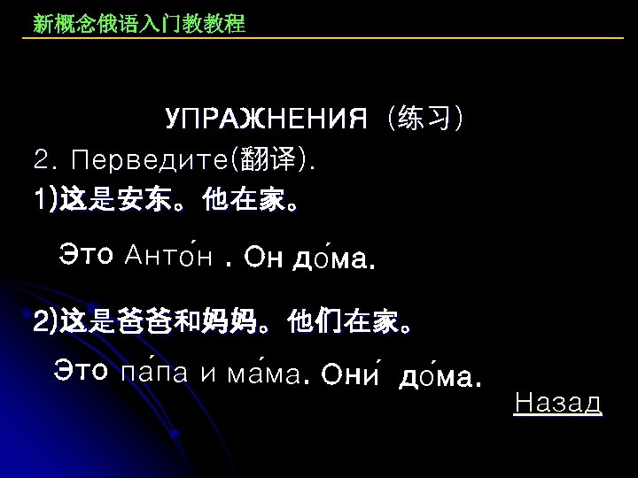 新概念俄语入门教教程 УПРАЖНЕНИЯ(练习) 2. Перведите(翻译). 1)这是安东。他在家。 Это Анто н. Он до ма. 2)这是爸爸和妈妈。他们在家。 Это па