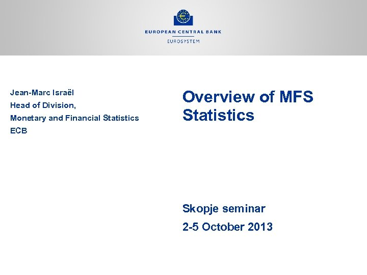 Jean-Marc Israël Head of Division, Monetary and Financial Statistics Overview of MFS Statistics ECB