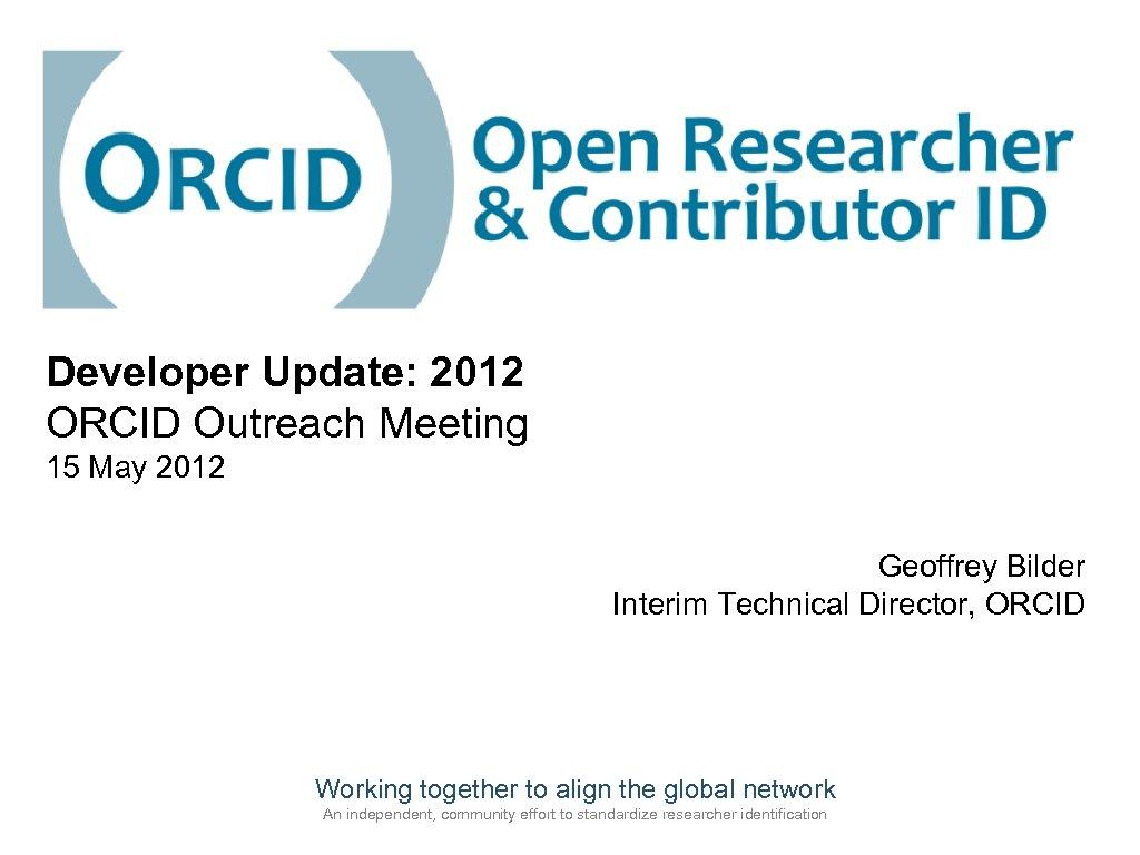 Developer Update: 2012 ORCID Outreach Meeting 15 May 2012 Geoffrey Bilder Interim Technical Director,