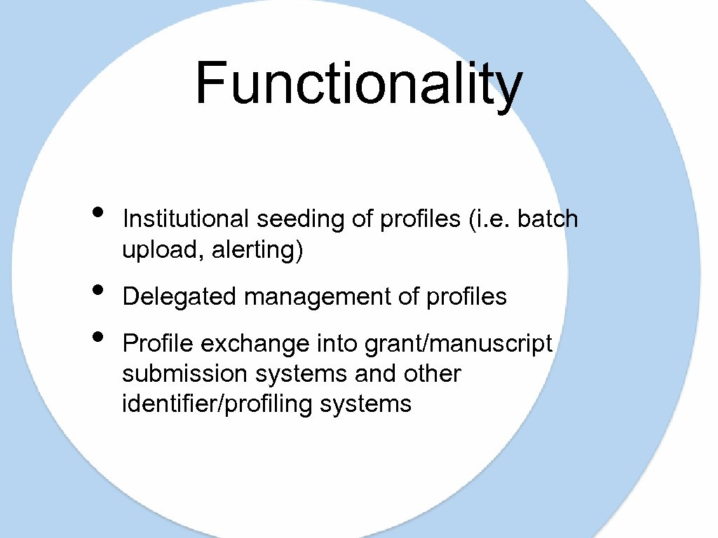 Functionality • • • Institutional seeding of profiles (i. e. batch upload, alerting) Delegated