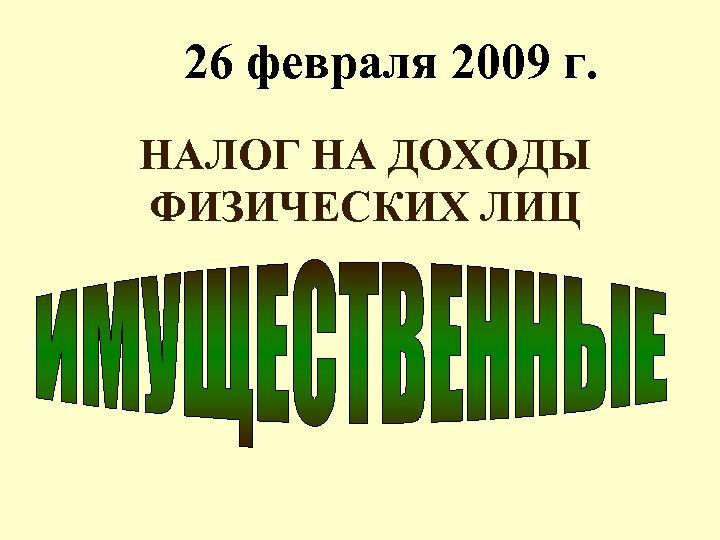 26 февраля 2009 г. НАЛОГ НА ДОХОДЫ ФИЗИЧЕСКИХ ЛИЦ