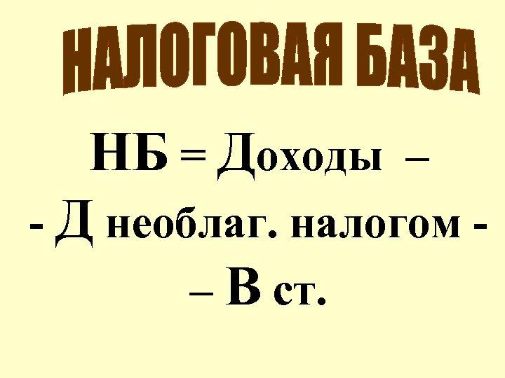 НБ = Доходы – - Д необлаг. налогом – В ст.