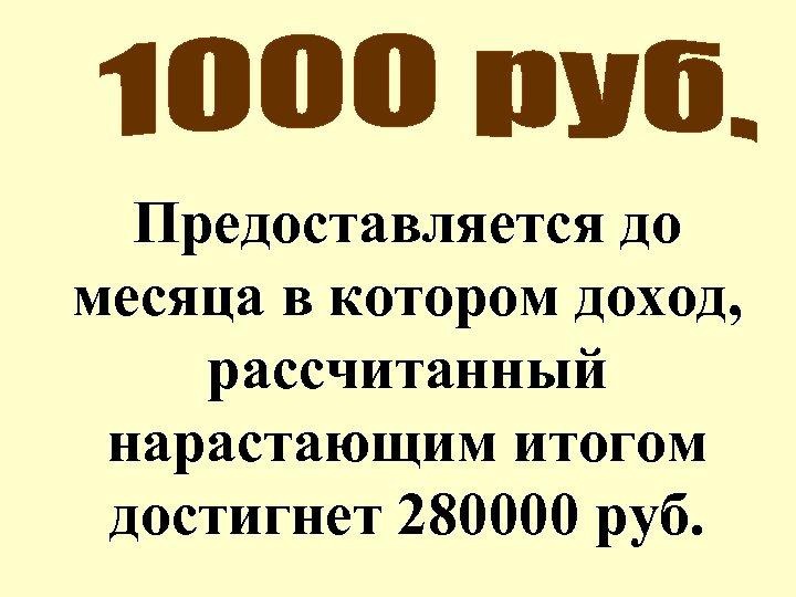 Предоставляется до месяца в котором доход, рассчитанный нарастающим итогом достигнет 280000 руб.